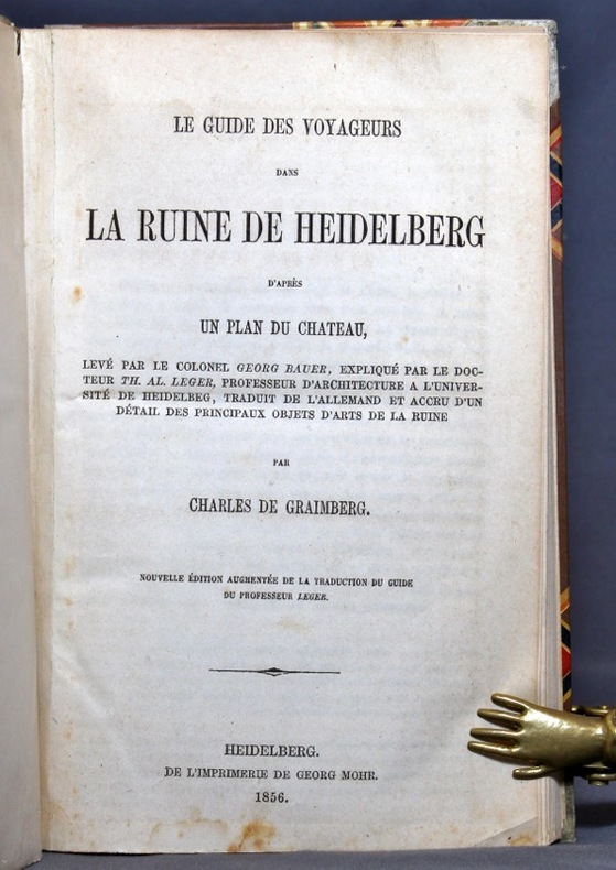 Le guide des voyageurs dans la ruine de Heidelberg d'après un plan du château, levé par le colonel Georg Bauer, expliqué par le docteur Th. Al. Leger [...], traduit de l'allemand et accru d'un détail des principaux objets d'art de la ruine. Nouvelle édition augmentée de la traduction du guide du professeur Leger.