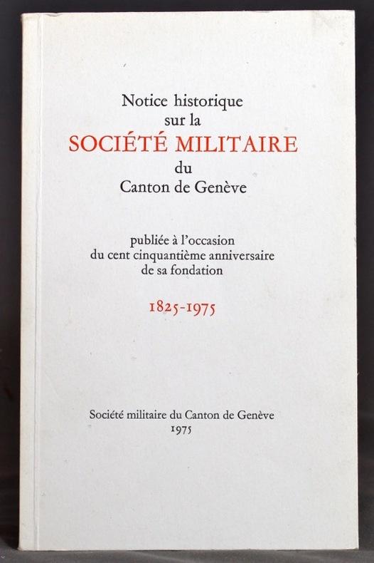 Notice historique sur la Société militaire du canton de Genève, publiée à l'occasion du cent cinquantième anniversaire de sa fondation, 1825-1975.