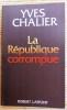LA RÉPUBLIQUE CORROMPUE. CHALIER, Yves.