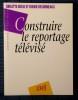 CONSTRUIRE LE REPORTAGE TÉLÉVISÉ. BESSE, Brigitte et DESORMEAUX, Didier.
