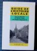 GUIDE DE L'HISTOIRE LOCALE : faisons notre histoire !. Collectif sous la dir. de Alain Croix et Didier Guyvarc'h