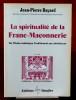 LA SPIRITUALITÉ DE LA FRANC-MAÇONNERIE : de l'ordre initiatique traditionnel aux obédiences. BAYARD, Jean-Pierre