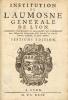Institution de l'Aumosne Générale de Lyon. Ensemble l'œconomie et règlemens qui s'observent dans l'Hôpital de Nôtre-Dame de la Charité, où sont les ...