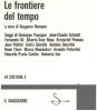 Le frontiere del tempo. Saggi di G. Pagano  J-C Schmitt  F. Gil  A. Rosa  E.P. Coelho  U. Eco  ecc. ROMANO Ruggero