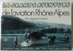 LA GRANDE AVENTURE DE L'AVIATION RHONE-ALPES DES ORIGINES A NOS JOURS. REJONY Michel - RIVIERE Max