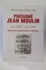 PRESUME JEAN MOULIN. Juin 1940-Juin 1943. Esquisse d'une nouvelle histoire de la Résistance.. Jacques Baynac