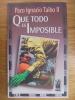 Que todo es imposible. Taibo II, Paco Ignacio