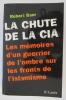 LA CHUTE DE LA CIA. Les mémoires d'un guerrier de l'ombre sur les fronts de l'islamisme. . Robert Baer