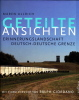 Geteilte Ansichten. Erinnerungslandschaft Deutsch-Deutsche Grenze. . ULLRICH (Maren)