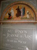 AU PAYS DE JEANNE D'ARC- MISSION HEROIQUE DE LA BONNE LORRAINE. SES ETAPES DE DOMREMY A ROUEN PAR ORLEANS. REIMS, COMPIEGNE ET LES VILLES ...