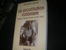 LA PROSTITUTION COLONIALE - ALGERIE TUNISIE MAROC (1830-1962). TARAUD CHRISTELLE