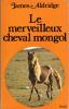 Le Merveilleux Cheval Mongol . ALDRIDGE James