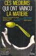 Ces Médiums Qui Ont Vaincu La Matière : Le Défi à La Matière : Croissance Paranormale De Plantes - Tables Tournantes - Lévitations D'objets - ...