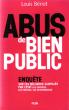 Abus De Bien Public : Enquête sur Les Milliards Gaspillés par l'Etat Les Chiffres, Les Preuves, Les Responsables . BERIOT Louis
