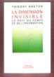 La Dimension Invisible : Le Défi Du Temps et de L'information . BRETON Thierry